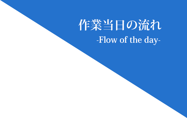 作業当日の流れ -Flow of the day-